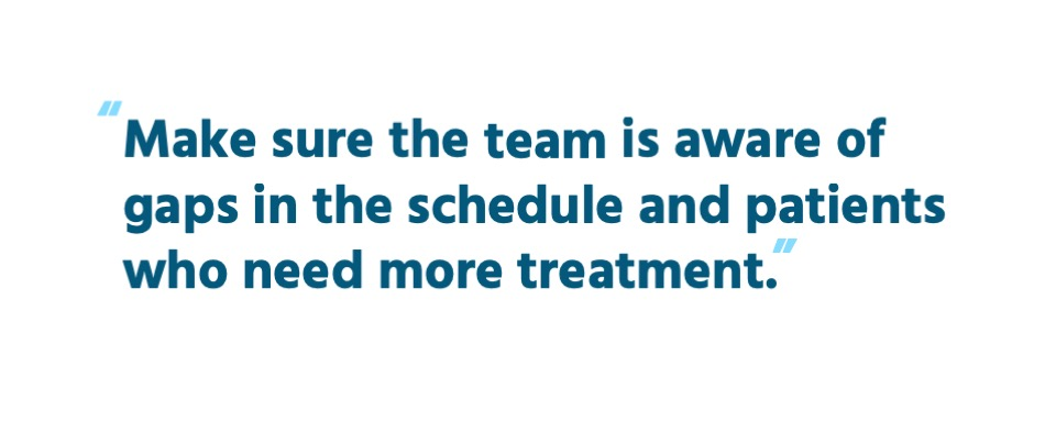 Make sure the team is aware of gaps in the schedule and patients who need more treatment.